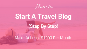 How to Start a Travel Blog and Make Money (Step-by-Step)